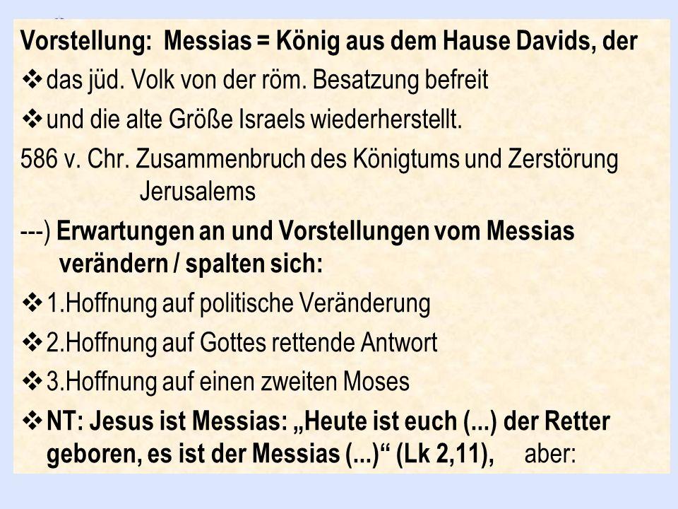 Vorstellung: Messias = König aus dem Hause Davids, der das jüd. Volk von der röm. Besatzung befreit und die alte Größe Israels wiederherstellt. 586 v.