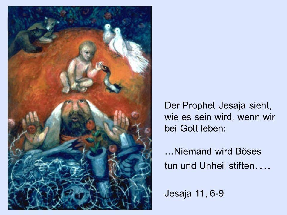Der Prophet Jesaja sieht, wie es sein wird, wenn wir bei Gott leben: …Niemand wird Böses tun und Unheil stiften …. Jesaja 11, 6-9