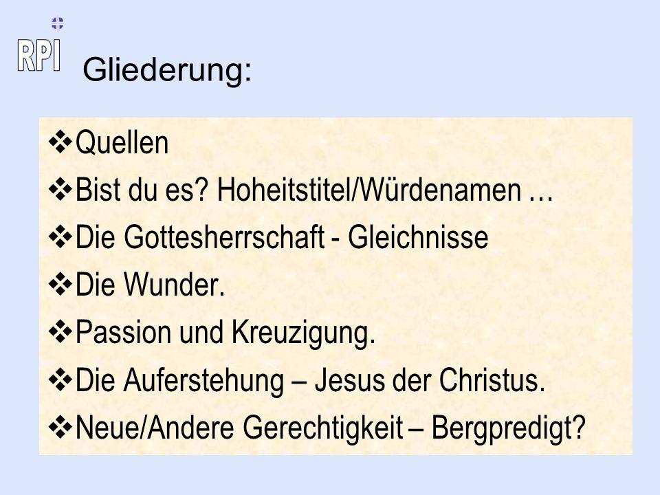 Gliederung: Quellen Bist du es? Hoheitstitel/Würdenamen … Die Gottesherrschaft - Gleichnisse Die Wunder. Passion und Kreuzigung. Die Auferstehung – Je