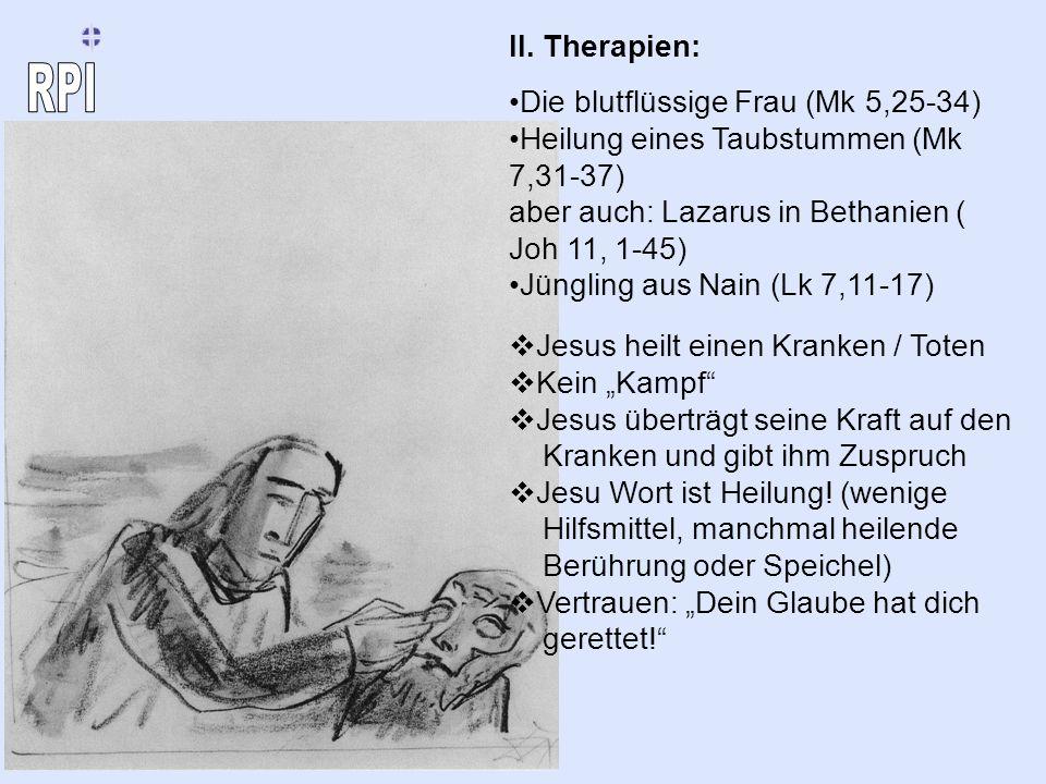 II. Therapien: Die blutflüssige Frau (Mk 5,25-34) Heilung eines Taubstummen (Mk 7,31-37) aber auch: Lazarus in Bethanien ( Joh 11, 1-45) Jüngling aus