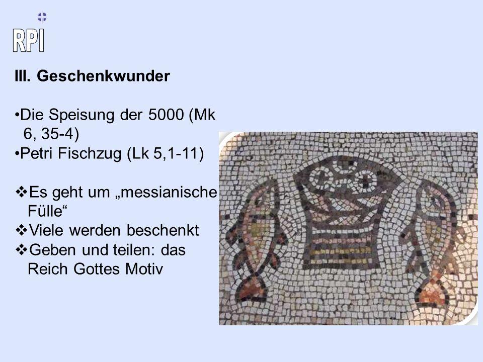 III. Geschenkwunder Die Speisung der 5000 (Mk 6, 35-4) Petri Fischzug (Lk 5,1-11) Es geht um messianische Fülle Viele werden beschenkt Geben und teile