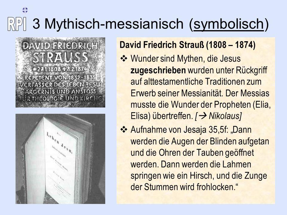 3 Mythisch-messianisch (symbolisch) David Friedrich Strauß (1808 – 1874) Wunder sind Mythen, die Jesus zugeschrieben wurden unter Rückgriff auf alttes