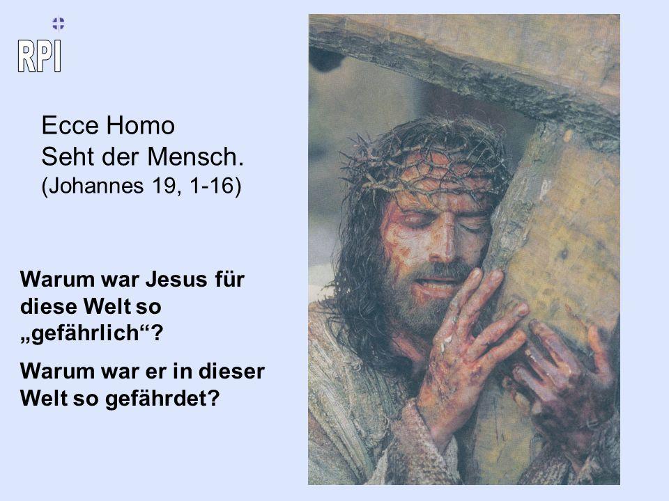 Ecce Homo Seht der Mensch. (Johannes 19, 1-16) Warum war Jesus für diese Welt so gefährlich? Warum war er in dieser Welt so gefährdet?