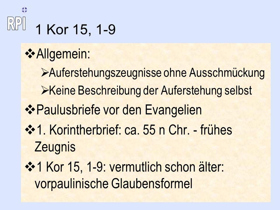 1 Kor 15, 1-9 Allgemein: Auferstehungszeugnisse ohne Ausschmückung Keine Beschreibung der Auferstehung selbst Paulusbriefe vor den Evangelien 1. Korin