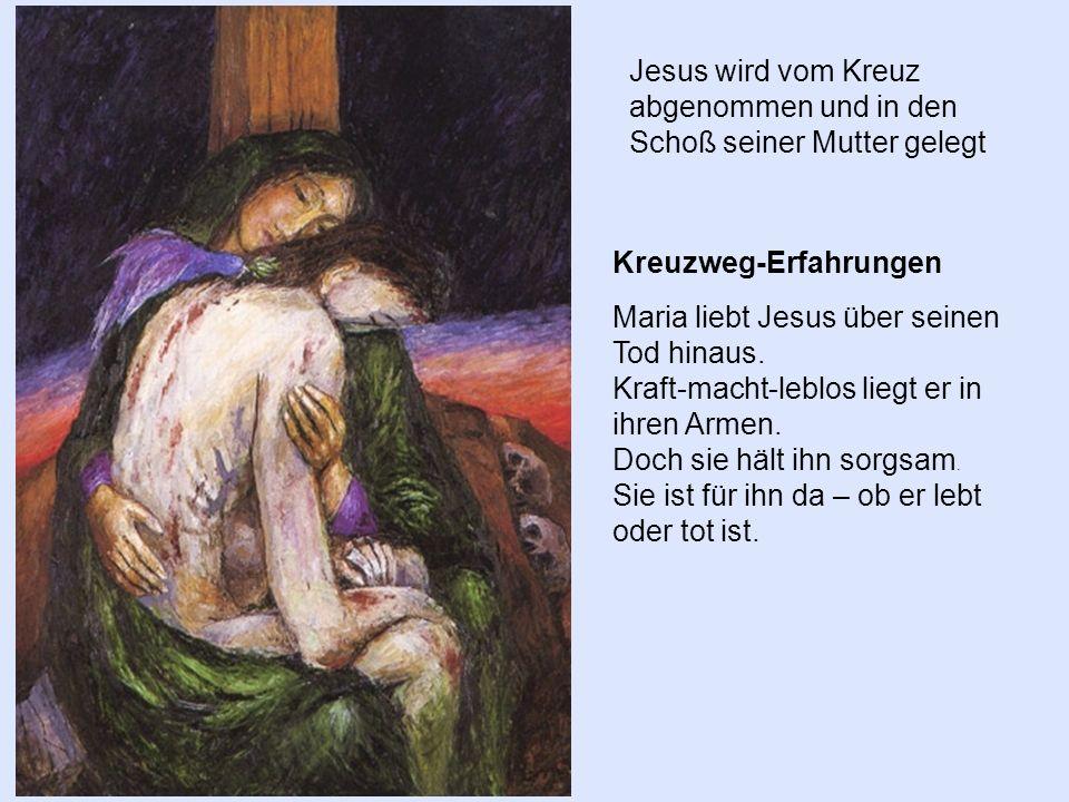 Kreuzweg-Erfahrungen Maria liebt Jesus über seinen Tod hinaus. Kraft-macht-leblos liegt er in ihren Armen. Doch sie hält ihn sorgsam. Sie ist für ihn