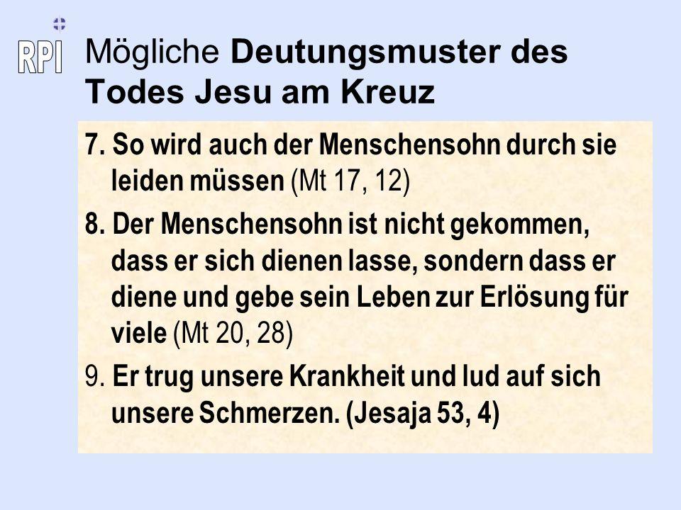 Mögliche Deutungsmuster des Todes Jesu am Kreuz 7. So wird auch der Menschensohn durch sie leiden müssen (Mt 17, 12) 8. Der Menschensohn ist nicht gek