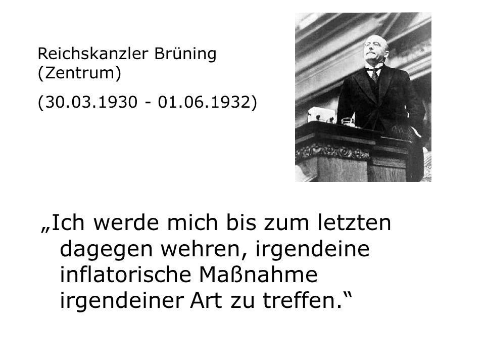 Ich werde mich bis zum letzten dagegen wehren, irgendeine inflatorische Maßnahme irgendeiner Art zu treffen. Reichskanzler Brüning (Zentrum) (30.03.19
