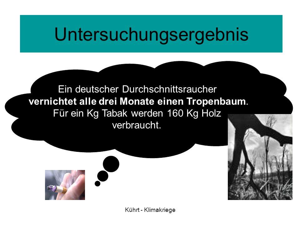 Kührt - Klimakriege Ein deutscher Durchschnittsraucher vernichtet alle drei Monate einen Tropenbaum. Für ein Kg Tabak werden 160 Kg Holz verbraucht. U