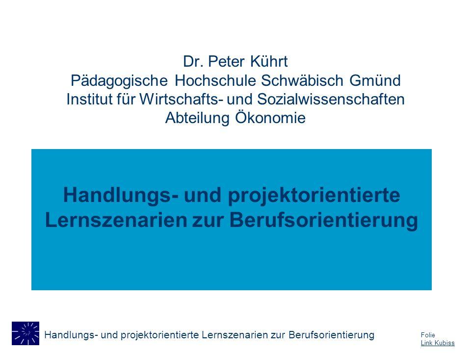 Handlungs- und projektorientierte Lernszenarien zur Berufsorientierung Dr. Peter Kührt Pädagogische Hochschule Schwäbisch Gmünd Institut für Wirtschaf