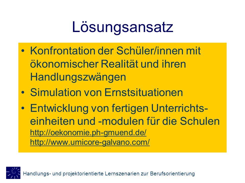 Handlungs- und projektorientierte Lernszenarien zur Berufsorientierung Lösungsansatz Konfrontation der Schüler/innen mit ökonomischer Realität und ihr