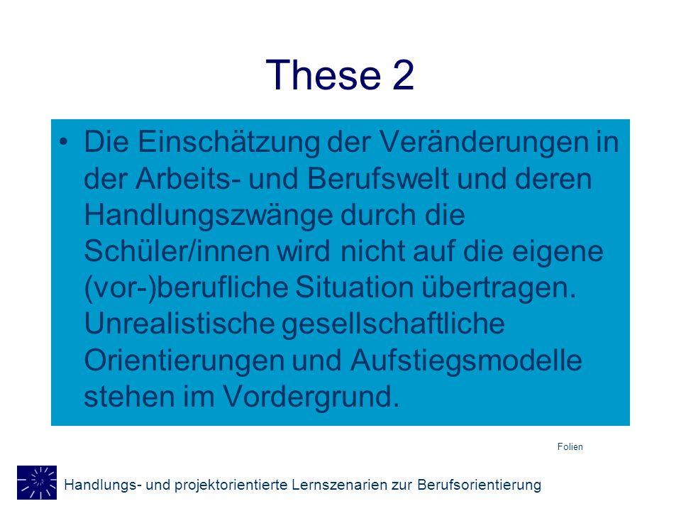 Handlungs- und projektorientierte Lernszenarien zur Berufsorientierung These 2 Die Einschätzung der Veränderungen in der Arbeits- und Berufswelt und d