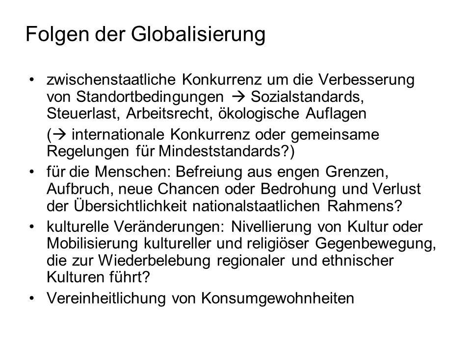 Folgen der Globalisierung sinkender staatlicher Einfluss: a)internationaler Markt reguliert, nicht staatliche Steuerungsinstrumente (Steuern, Zölle, Zinsen) b)Demokratieprinzipien verändern sich: demokratische Kontrolle bezieht sich auf Einzelstaat, nicht aber auf internationale Wirtschaftseinheiten (Weltwirtschaft, aber keine Welt- regierung) c)Fehlen/Verlust umweltgerechter Regelung durch globalen Wettbewerbsdruck Umweltprobleme: a.globale Umweltprobleme (Klimaerwärmung, Verlust Artenvielfalt, Übernutzung Ozeane) b.umweltbelastende Folgen der wirtschaftlichen Verflechtung (internationaler Verkehr, zunehmende Industrialisierung) c.grenzüberschreitende Krankheitsverbreitung