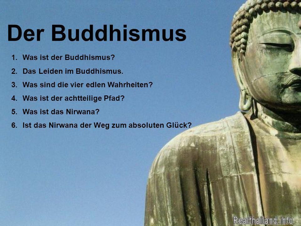 Der Buddhismus 1.Was ist der Buddhismus? 2.Das Leiden im Buddhismus. 3.Was sind die vier edlen Wahrheiten? 4.Was ist der achtteilige Pfad? 5.Was ist d
