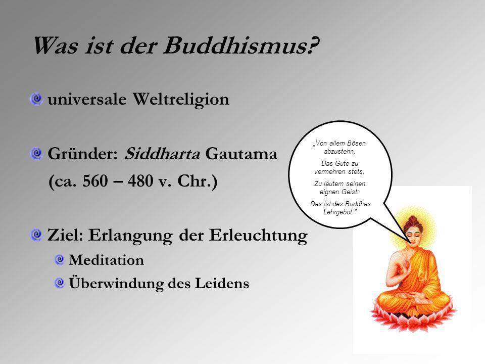 Was ist der Buddhismus? universale Weltreligion Gründer: Siddharta Gautama (ca. 560 – 480 v. Chr.) Ziel: Erlangung der Erleuchtung Meditation Überwind