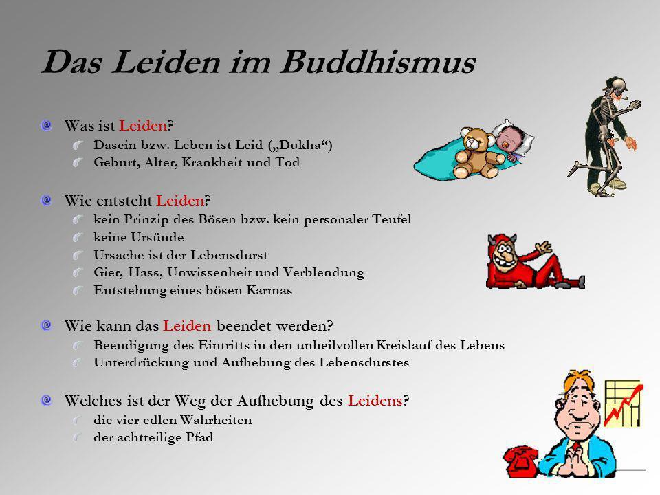 Das Leiden im Buddhismus Was ist Leiden? Dasein bzw. Leben ist Leid (Dukha) Geburt, Alter, Krankheit und Tod Wie entsteht Leiden? kein Prinzip des Bös