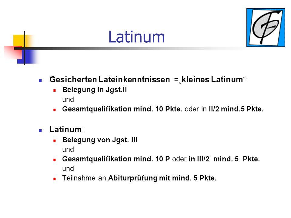 Latinum Gesicherten Lateinkenntnissen =kleines Latinum: Belegung in Jgst.II und Gesamtqualifikation mind. 10 Pkte. oder in II/2 mind.5 Pkte. Latinum: