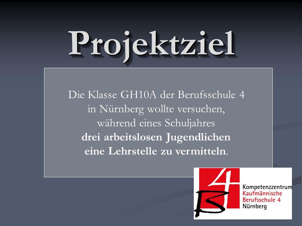 ProjektzielProjektziel Die Klasse GH10A der Berufsschule 4 in Nürnberg wollte versuchen, während eines Schuljahres drei arbeitslosen Jugendlichen eine Lehrstelle zu vermitteln.