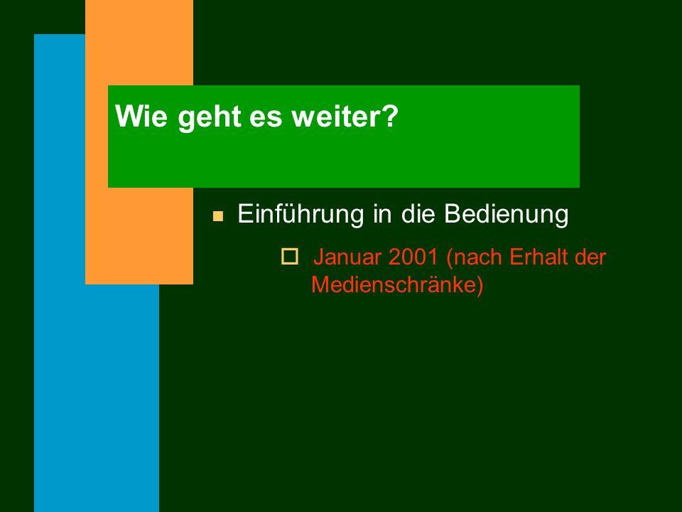 Wie geht es weiter? n Einführung in die Bedienung o Januar 2001 (nach Erhalt der Medienschränke)