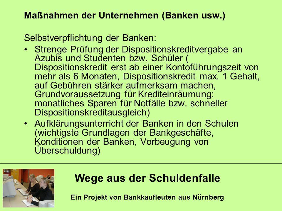 Wege aus der Schuldenfalle Ein Projekt von Bankkaufleuten aus Nürnberg Maßnahmen der Unternehmen (Banken usw.) Selbstverpflichtung der Banken: Strenge