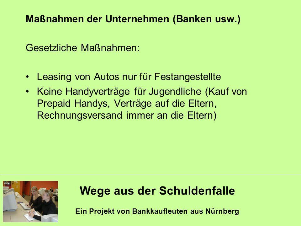 Wege aus der Schuldenfalle Ein Projekt von Bankkaufleuten aus Nürnberg Maßnahmen der Unternehmen (Banken usw.) Gesetzliche Maßnahmen: Leasing von Auto