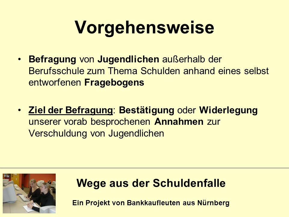 Wege aus der Schuldenfalle Ein Projekt von Bankkaufleuten aus Nürnberg Vorgehensweise Befragung von Jugendlichen außerhalb der Berufsschule zum Thema