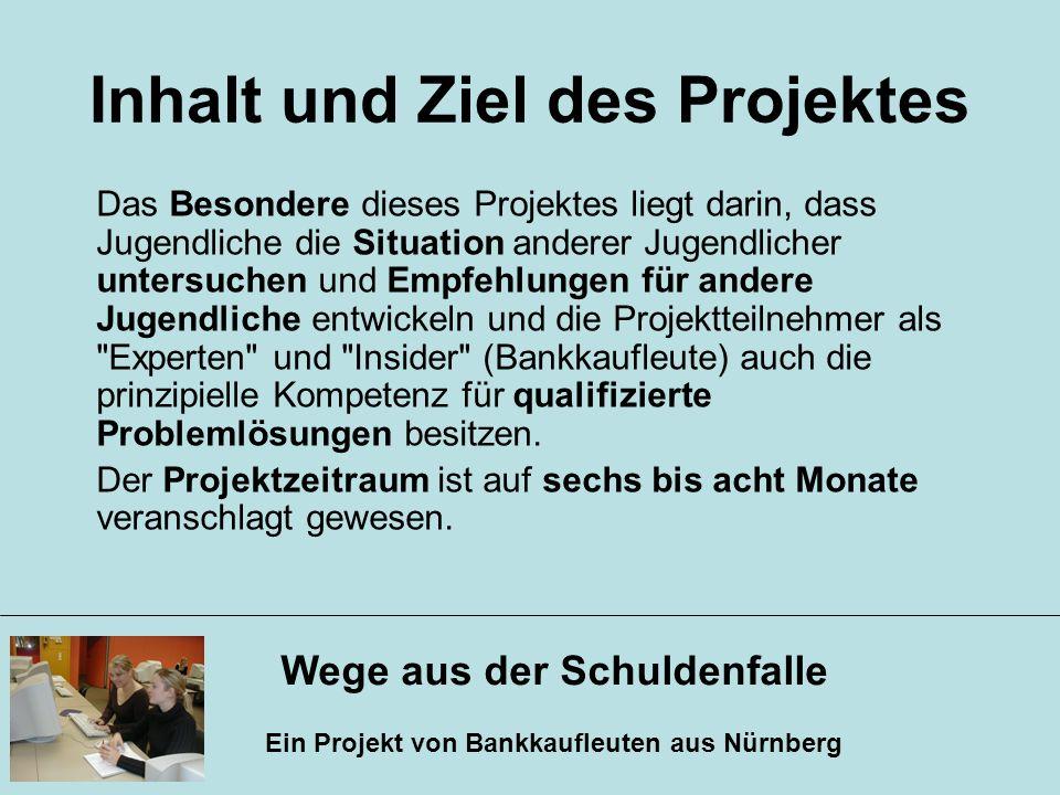 Wege aus der Schuldenfalle Ein Projekt von Bankkaufleuten aus Nürnberg Inhalt und Ziel des Projektes Das Besondere dieses Projektes liegt darin, dass