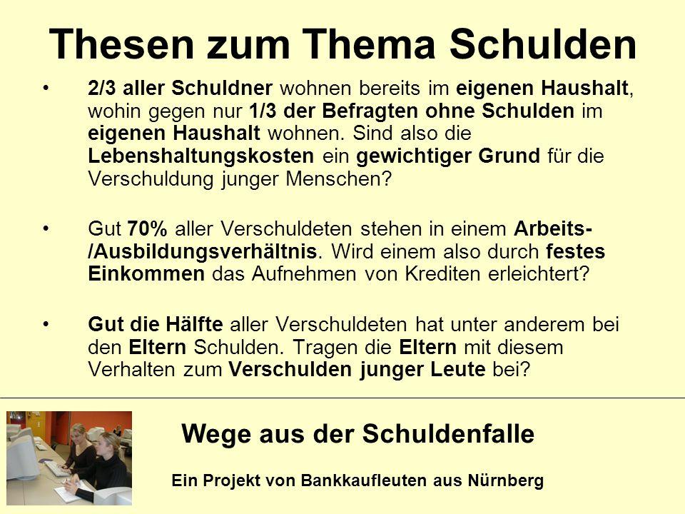 Wege aus der Schuldenfalle Ein Projekt von Bankkaufleuten aus Nürnberg Thesen zum Thema Schulden 2/3 aller Schuldner wohnen bereits im eigenen Haushal