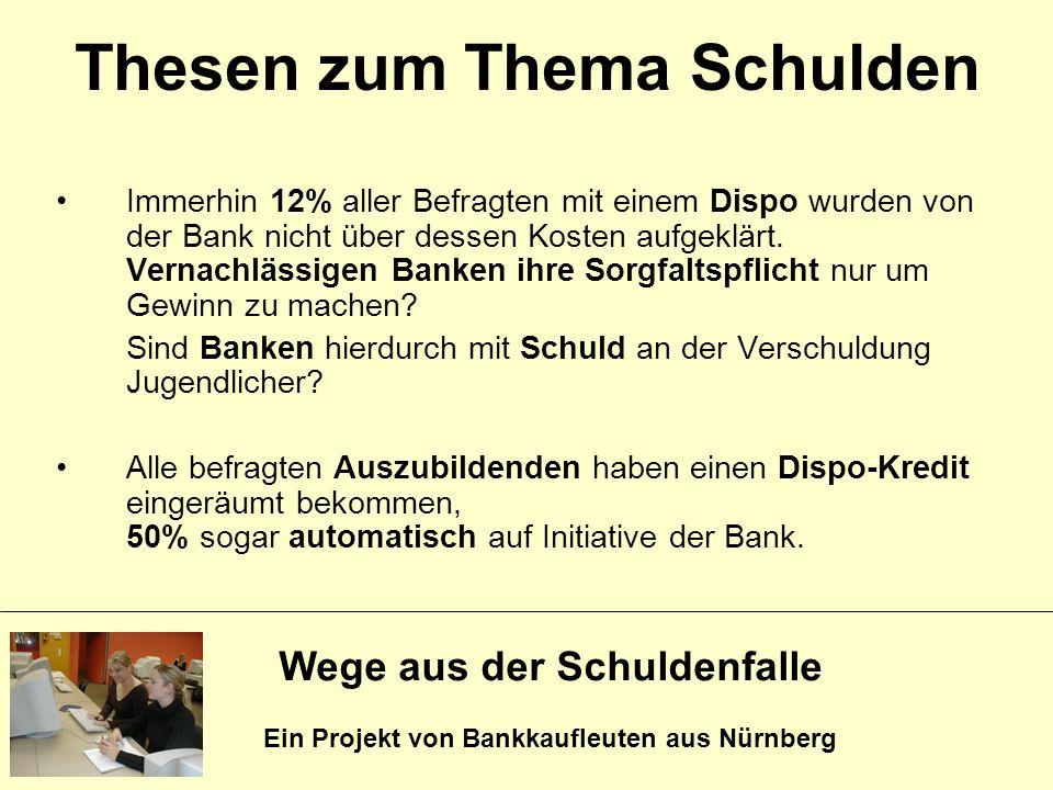 Wege aus der Schuldenfalle Ein Projekt von Bankkaufleuten aus Nürnberg Thesen zum Thema Schulden Immerhin 12% aller Befragten mit einem Dispo wurden v