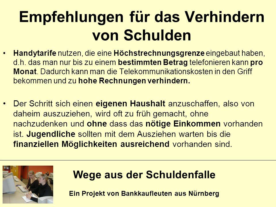Wege aus der Schuldenfalle Ein Projekt von Bankkaufleuten aus Nürnberg Empfehlungen für das Verhindern von Schulden Handytarife nutzen, die eine Höchs
