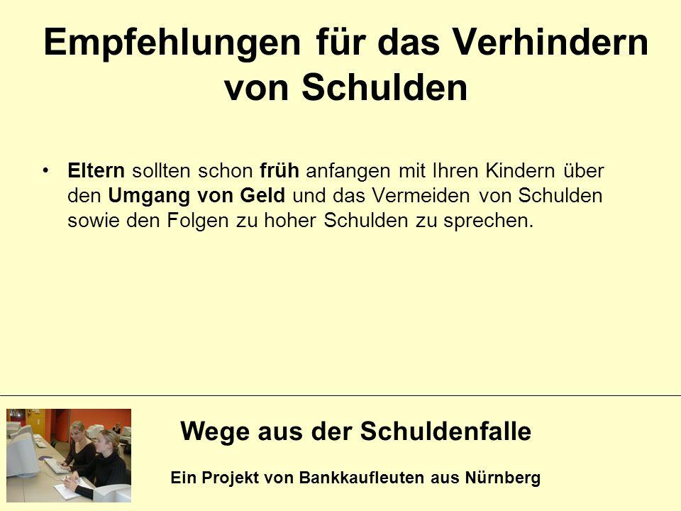 Wege aus der Schuldenfalle Ein Projekt von Bankkaufleuten aus Nürnberg Eltern sollten schon früh anfangen mit Ihren Kindern über den Umgang von Geld u