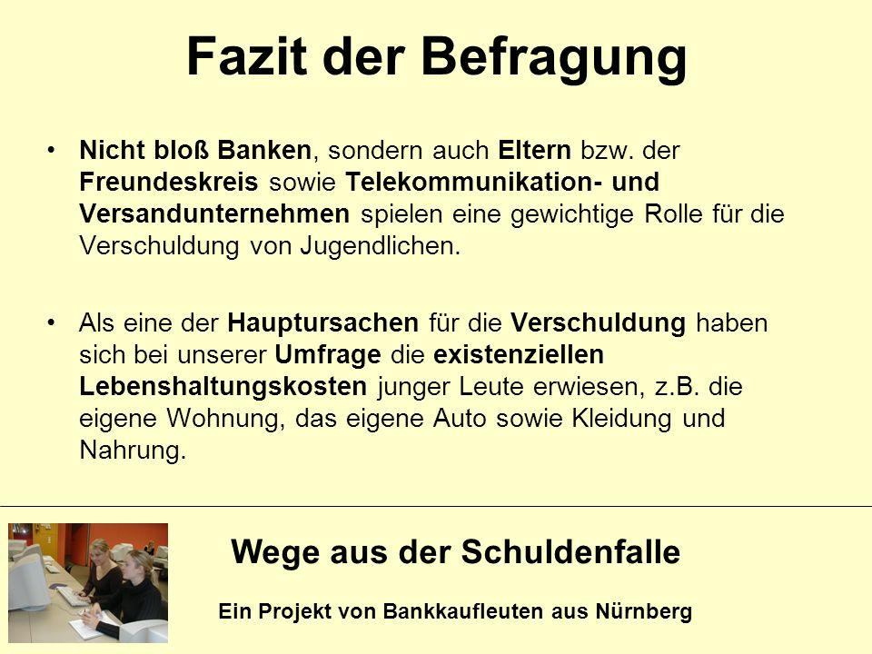 Wege aus der Schuldenfalle Ein Projekt von Bankkaufleuten aus Nürnberg Fazit der Befragung Nicht bloß Banken, sondern auch Eltern bzw. der Freundeskre