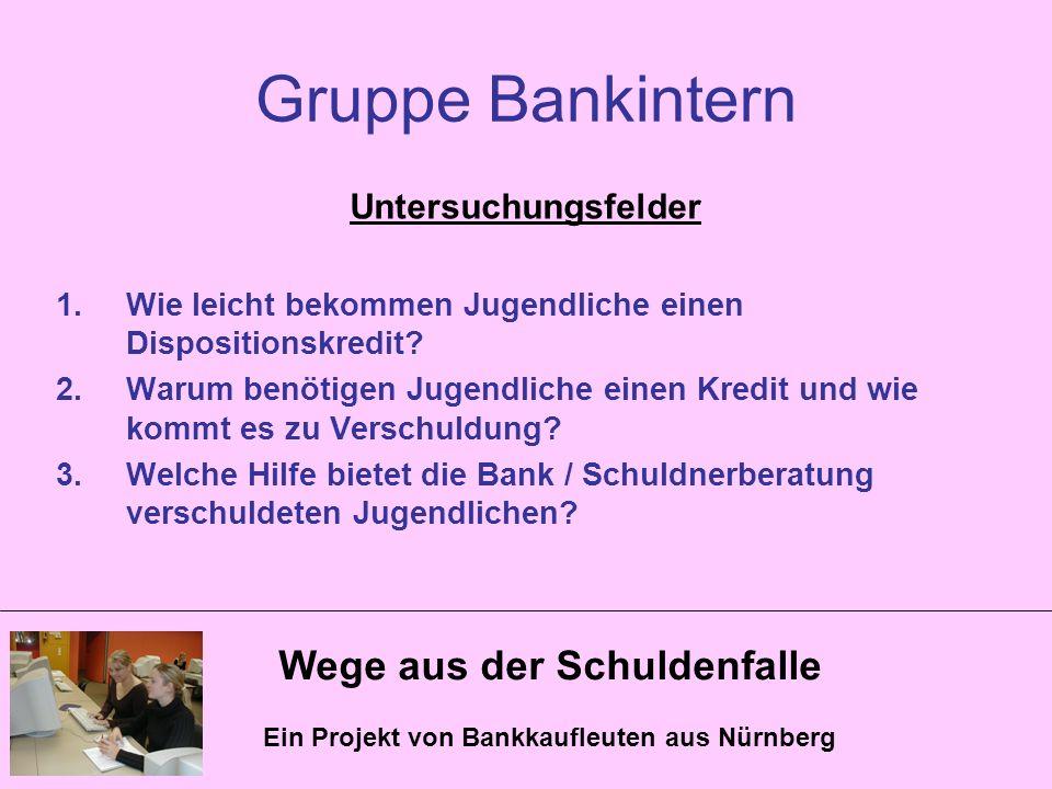 Wege aus der Schuldenfalle Ein Projekt von Bankkaufleuten aus Nürnberg Gruppe Bankintern Untersuchungsfelder 1.Wie leicht bekommen Jugendliche einen D
