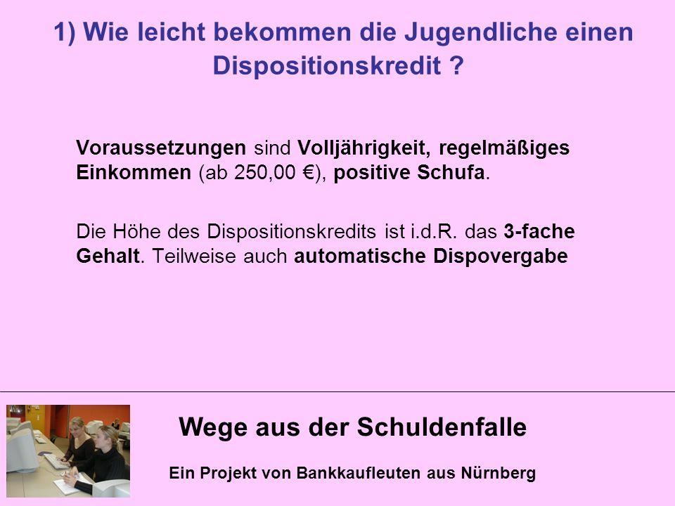 Wege aus der Schuldenfalle Ein Projekt von Bankkaufleuten aus Nürnberg 1) Wie leicht bekommen die Jugendliche einen Dispositionskredit ? Voraussetzung