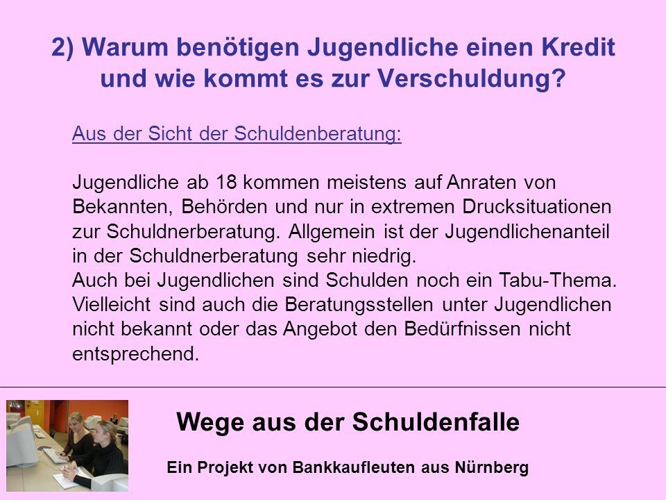 Wege aus der Schuldenfalle Ein Projekt von Bankkaufleuten aus Nürnberg 2) Warum benötigen Jugendliche einen Kredit und wie kommt es zur Verschuldung?
