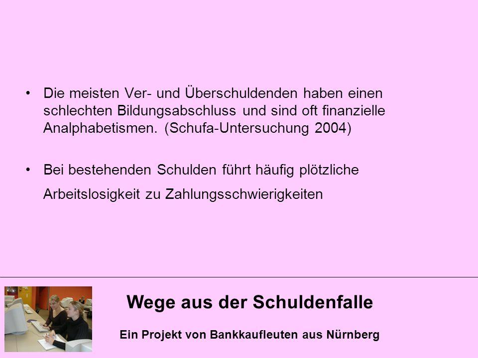 Wege aus der Schuldenfalle Ein Projekt von Bankkaufleuten aus Nürnberg Die meisten Ver- und Überschuldenden haben einen schlechten Bildungsabschluss u