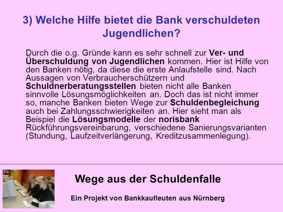 Wege aus der Schuldenfalle Ein Projekt von Bankkaufleuten aus Nürnberg 3) Welche Hilfe bietet die Bank verschuldeten Jugendlichen? Durch die o.g. Grün