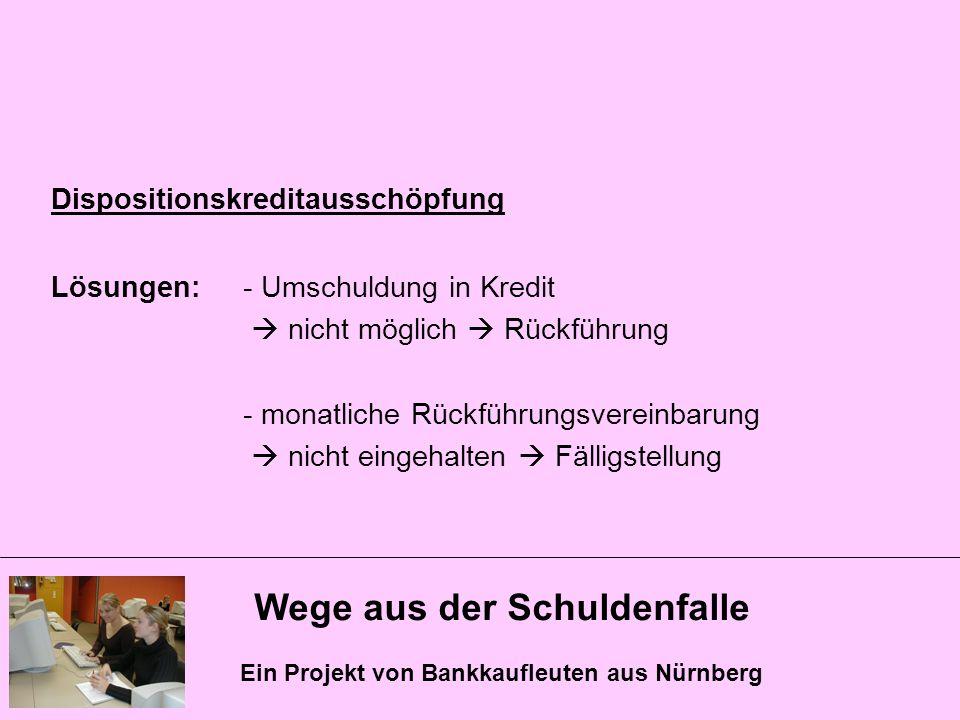 Wege aus der Schuldenfalle Ein Projekt von Bankkaufleuten aus Nürnberg Dispositionskreditausschöpfung Lösungen: - Umschuldung in Kredit nicht möglich