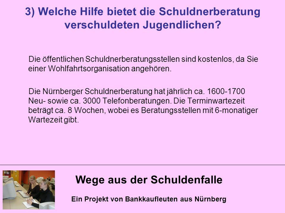 Wege aus der Schuldenfalle Ein Projekt von Bankkaufleuten aus Nürnberg 3) Welche Hilfe bietet die Schuldnerberatung verschuldeten Jugendlichen? Die öf