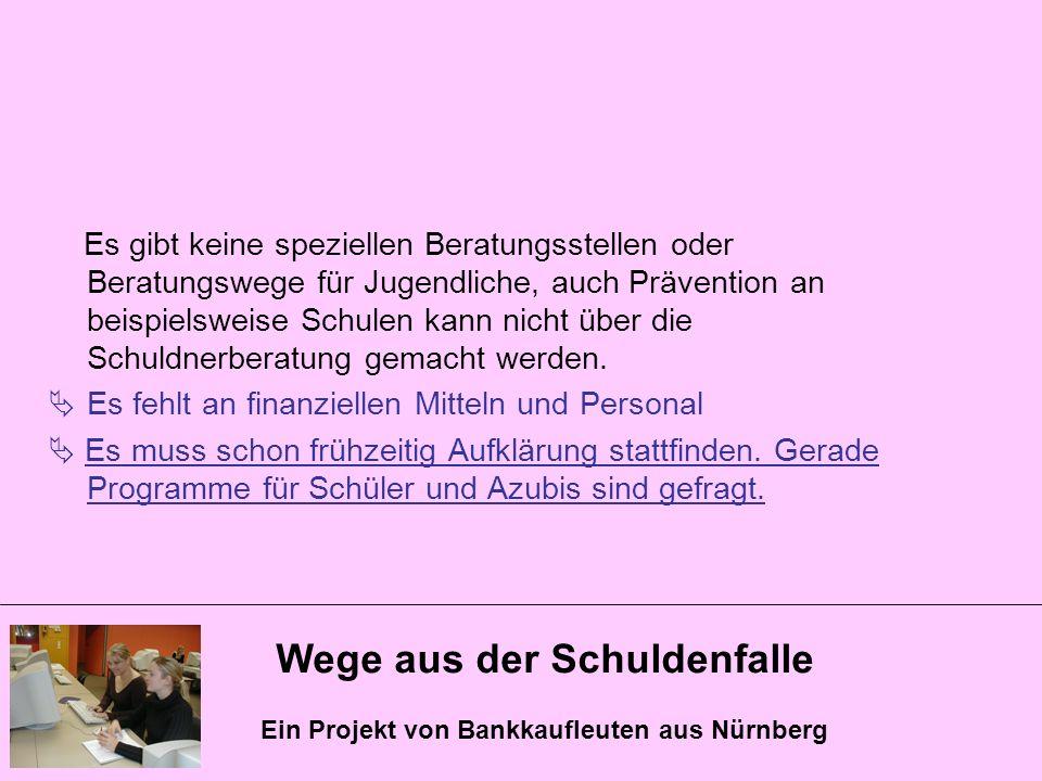Wege aus der Schuldenfalle Ein Projekt von Bankkaufleuten aus Nürnberg Es gibt keine speziellen Beratungsstellen oder Beratungswege für Jugendliche, a