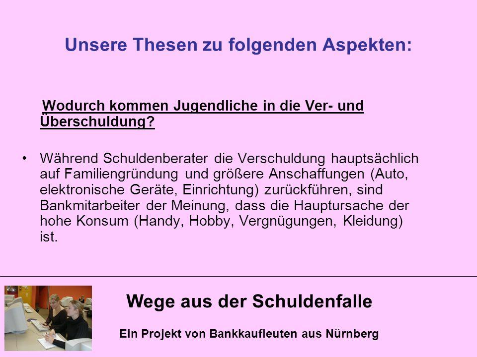 Wege aus der Schuldenfalle Ein Projekt von Bankkaufleuten aus Nürnberg Unsere Thesen zu folgenden Aspekten: Wodurch kommen Jugendliche in die Ver- und