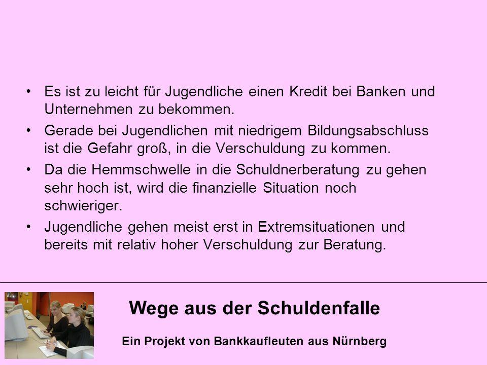 Wege aus der Schuldenfalle Ein Projekt von Bankkaufleuten aus Nürnberg Es ist zu leicht für Jugendliche einen Kredit bei Banken und Unternehmen zu bek
