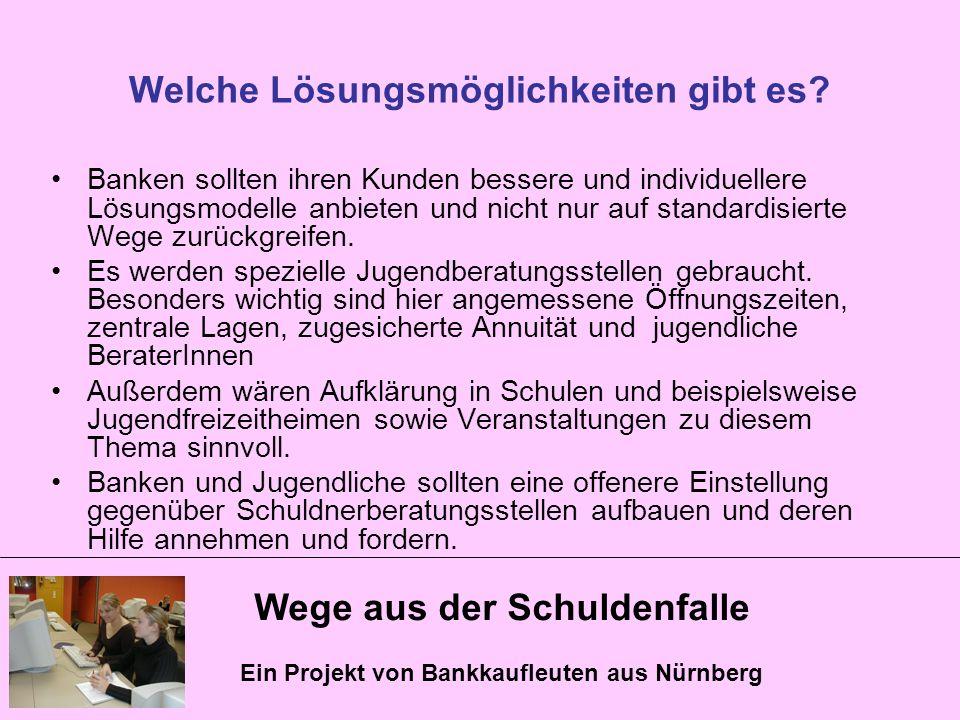 Wege aus der Schuldenfalle Ein Projekt von Bankkaufleuten aus Nürnberg Welche Lösungsmöglichkeiten gibt es? Banken sollten ihren Kunden bessere und in