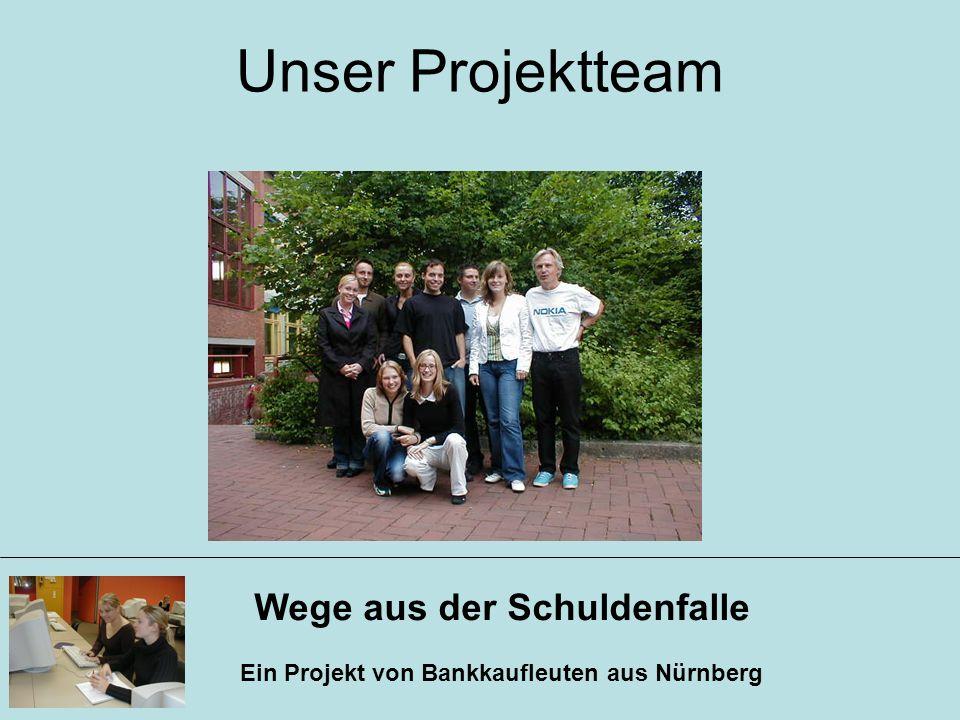 Wege aus der Schuldenfalle Ein Projekt von Bankkaufleuten aus Nürnberg Unser Projektteam