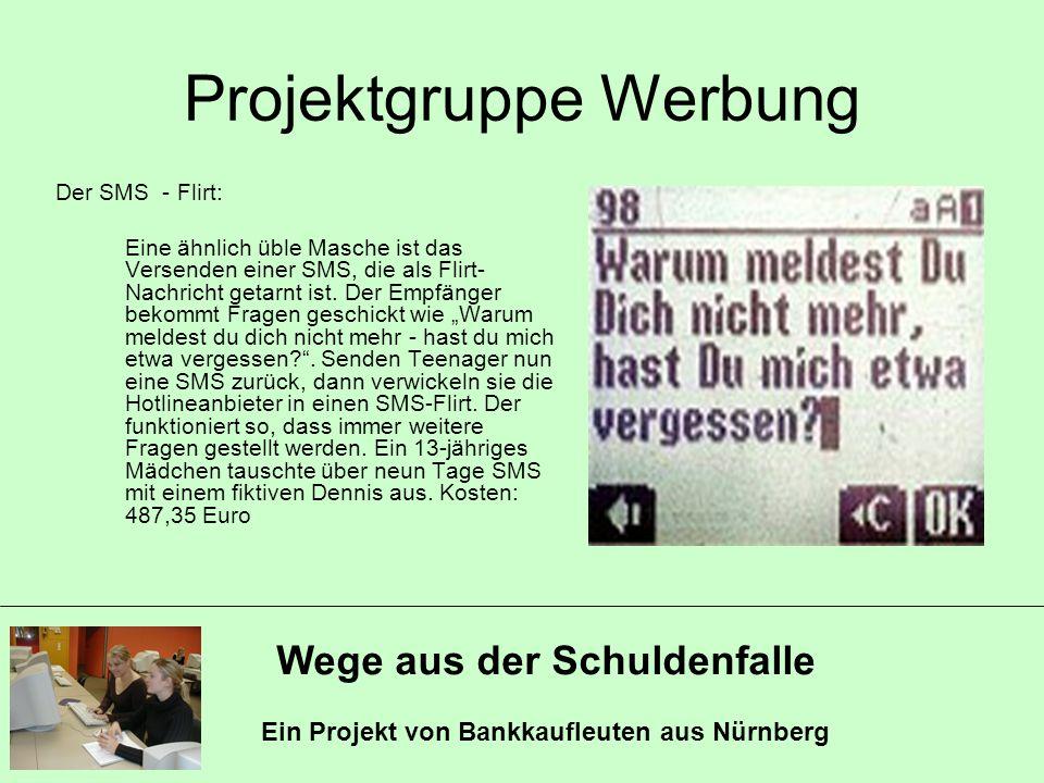 Wege aus der Schuldenfalle Ein Projekt von Bankkaufleuten aus Nürnberg Projektgruppe Werbung Der SMS - Flirt: Eine ähnlich üble Masche ist das Versend