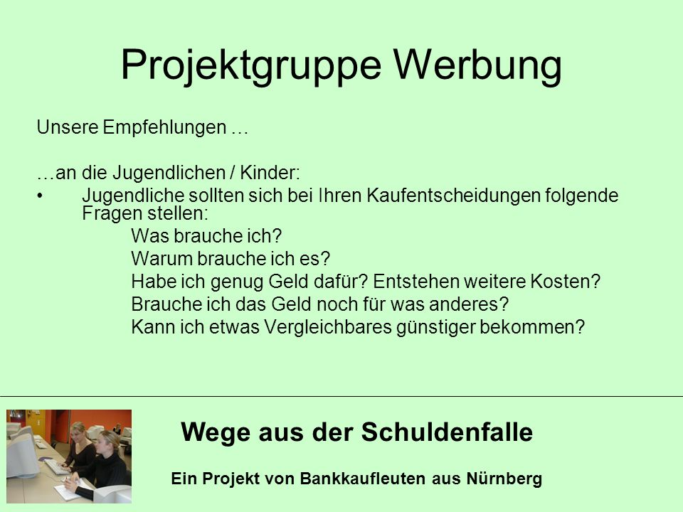 Wege aus der Schuldenfalle Ein Projekt von Bankkaufleuten aus Nürnberg Projektgruppe Werbung Unsere Empfehlungen … …an die Jugendlichen / Kinder: Juge