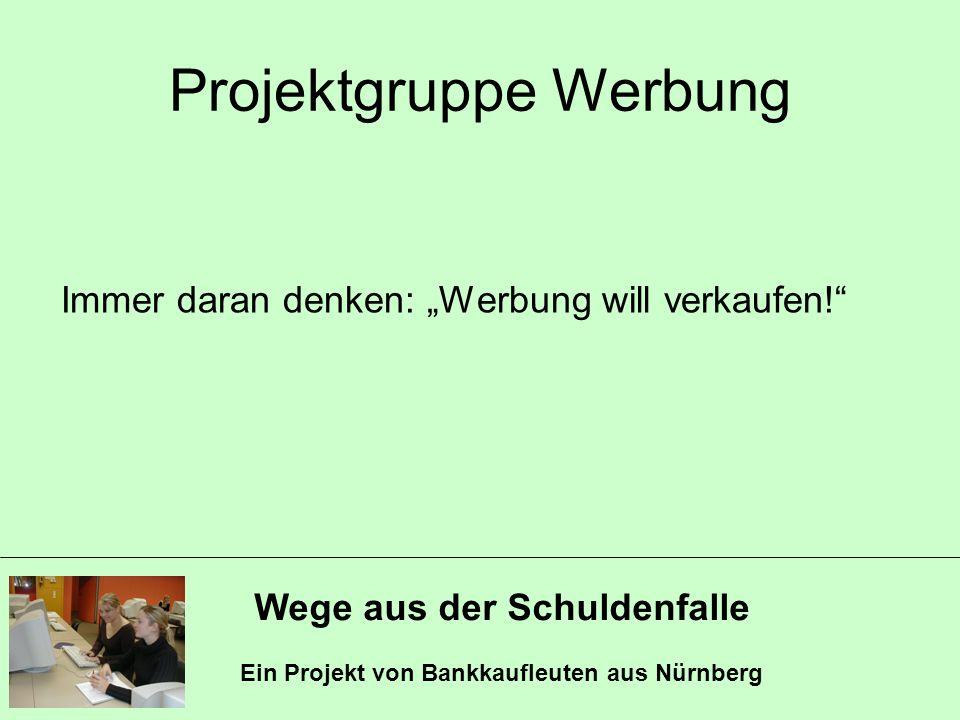Wege aus der Schuldenfalle Ein Projekt von Bankkaufleuten aus Nürnberg Projektgruppe Werbung Immer daran denken: Werbung will verkaufen!