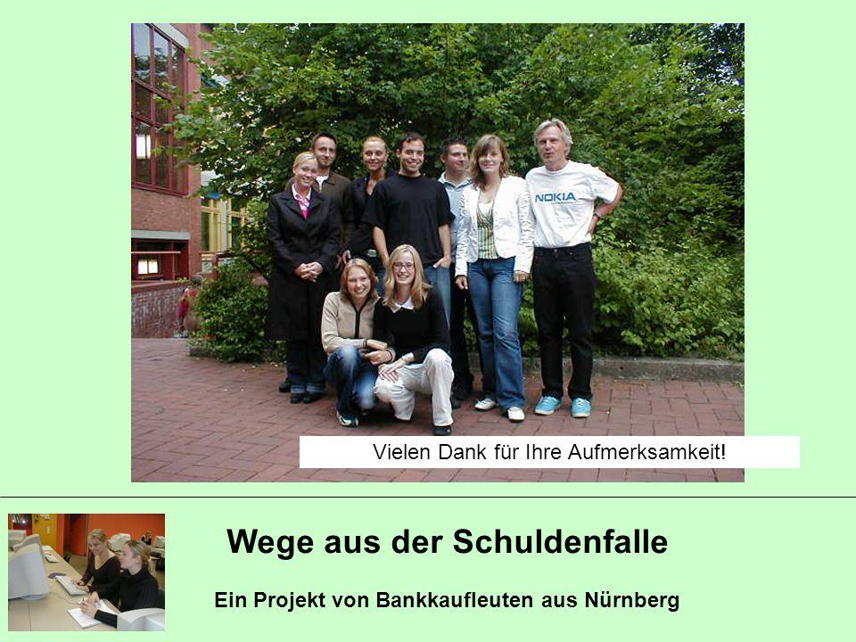 Wege aus der Schuldenfalle Ein Projekt von Bankkaufleuten aus Nürnberg Vielen Dank für Ihre Aufmerksamkeit!