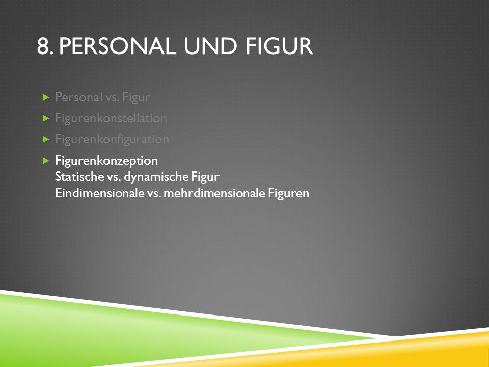 8. PERSONAL UND FIGUR Personal vs. Figur Figurenkonstellation Figurenkonfiguration Figurenkonzeption Statische vs. dynamische Figur Eindimensionale vs