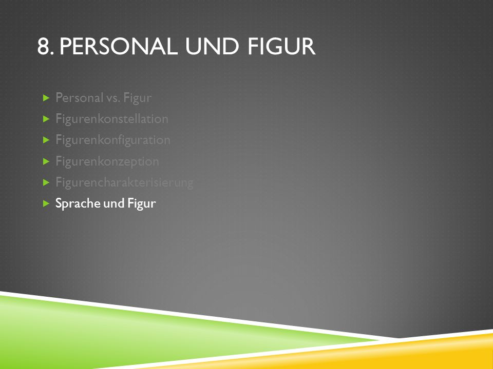 8. PERSONAL UND FIGUR Personal vs. Figur Figurenkonstellation Figurenkonfiguration Figurenkonzeption Figurencharakterisierung Sprache und Figur