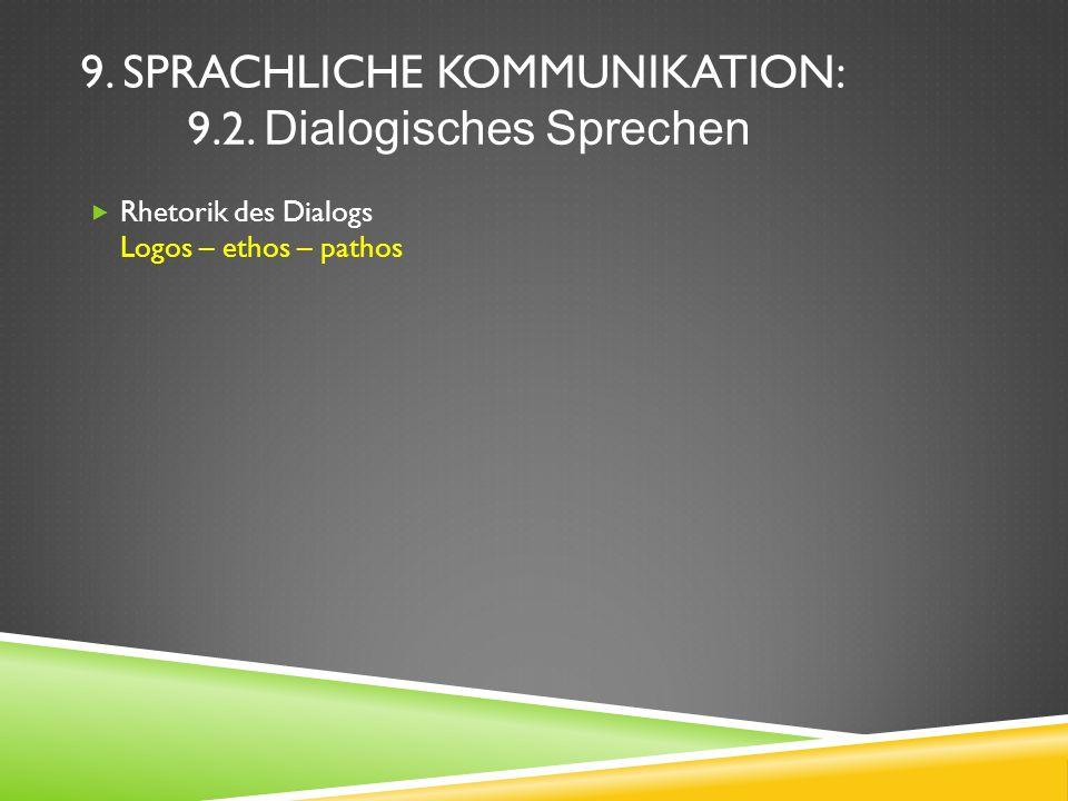 9. SPRACHLICHE KOMMUNIKATION: 9.2. Dialogisches Sprechen Rhetorik des Dialogs Logos – ethos – pathos